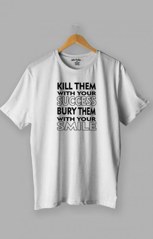 Kill Them with Your Success Bury Them with Your Smile Quotes T shirt White